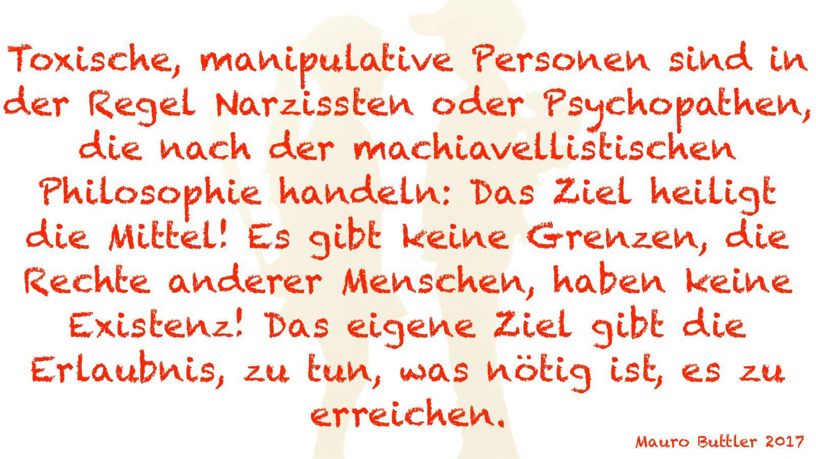 Toxische, manipulative Personen sind in der Regel Narzissten oder Psychopathen, die nach der machiavellistischen Philosophie handeln: Das Ziel heiligt die Mittel! Es gibt keine Grenzen, die Recher anderer Menschen, haben keine Existenz! Das eigene Ziel gibt die Erlaubnis, zu tun, was nötig ist, es zu erreichen.