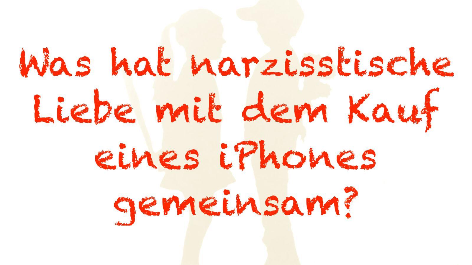 Was hat die narzisstische Liebe mit dem Kauf eines iphones gemeinsam?